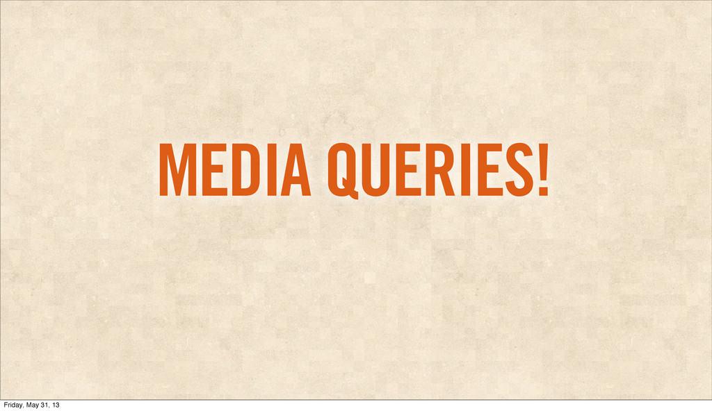 MEDIA QUERIES! Friday, May 31, 13