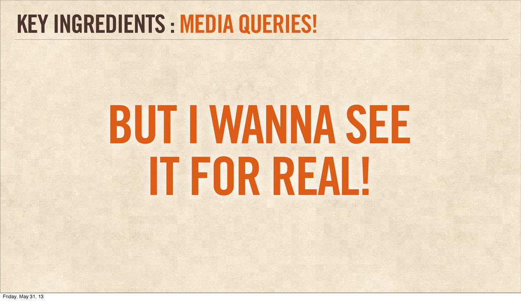 KEY INGREDIENTS : MEDIA QUERIES! BUT I WANNA SE...