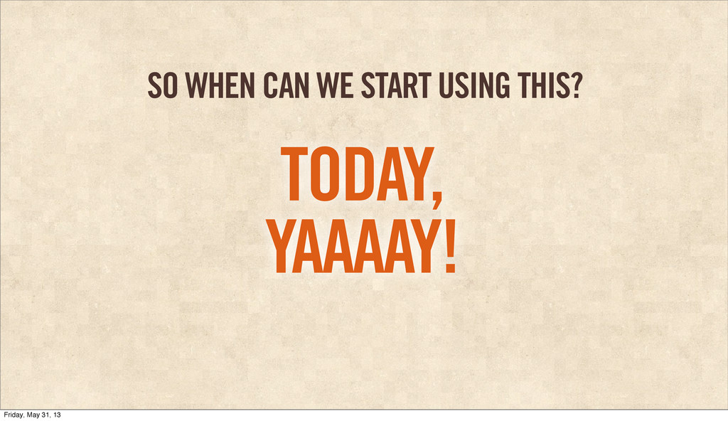 SO WHEN CAN WE START USING THIS? TODAY, YAAAAY!...