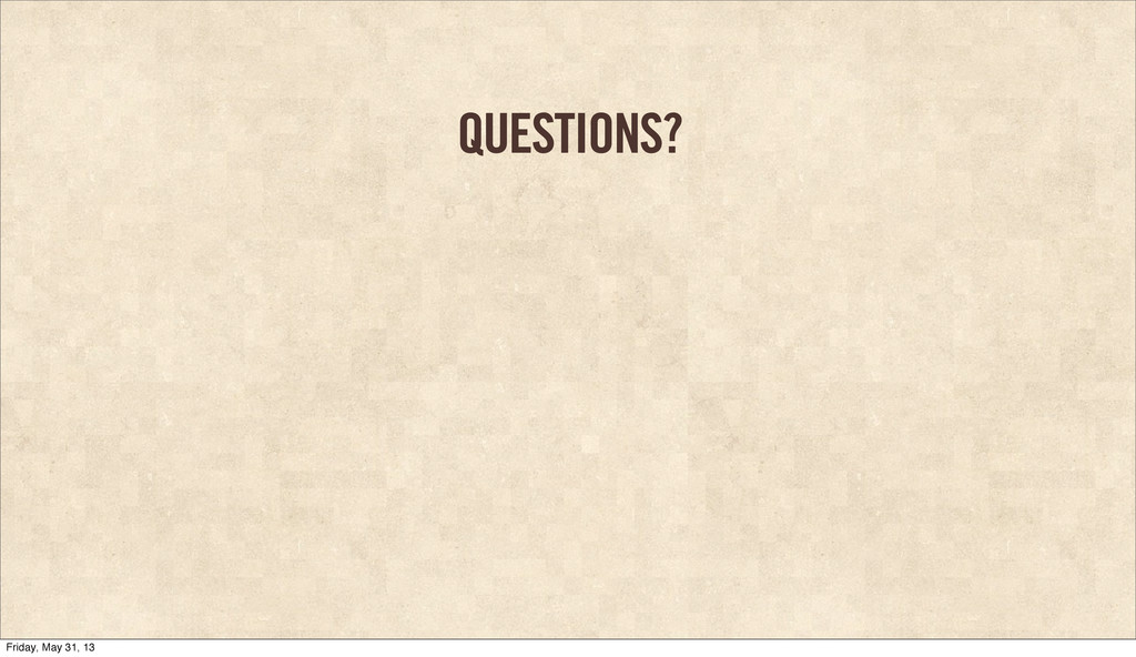 QUESTIONS? Friday, May 31, 13
