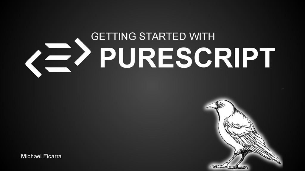 GETTING STARTED WITH PURESCRIPT Michael Ficarra
