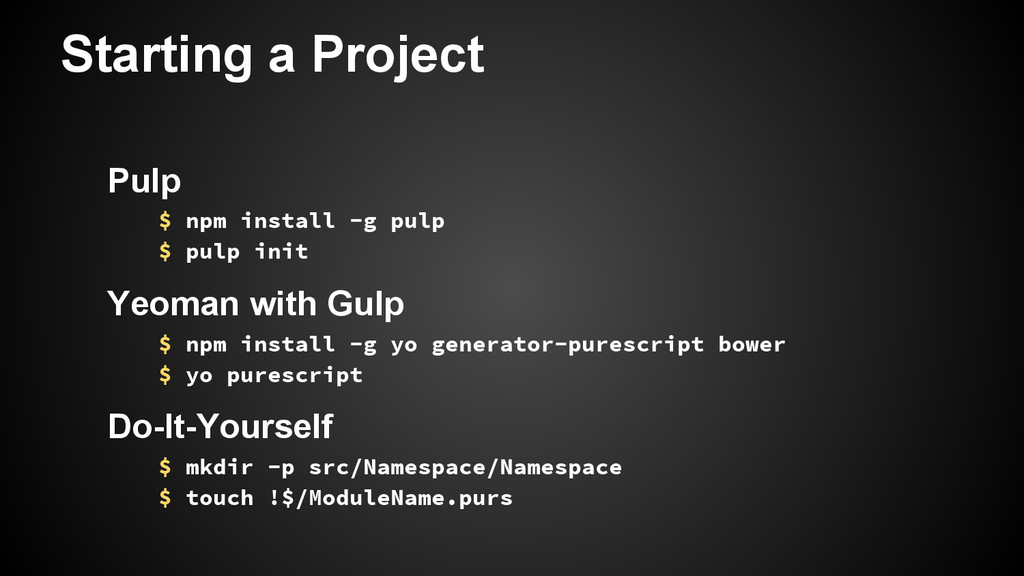 Starting a Project Pulp $ npm install -g pulp $...
