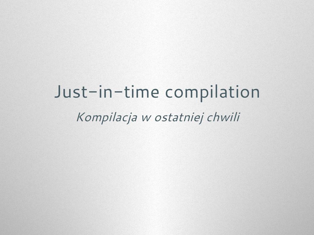 Just-in-time compilation Kompilacja w ostatniej...