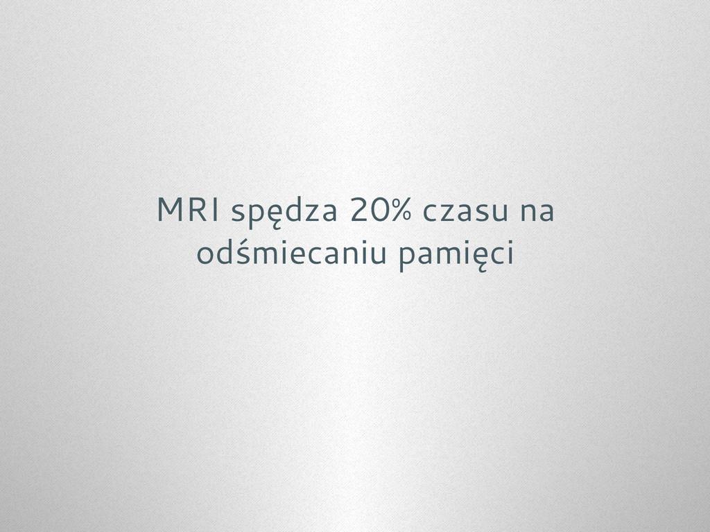 MRI spędza 20% czasu na odśmiecaniu pamięci