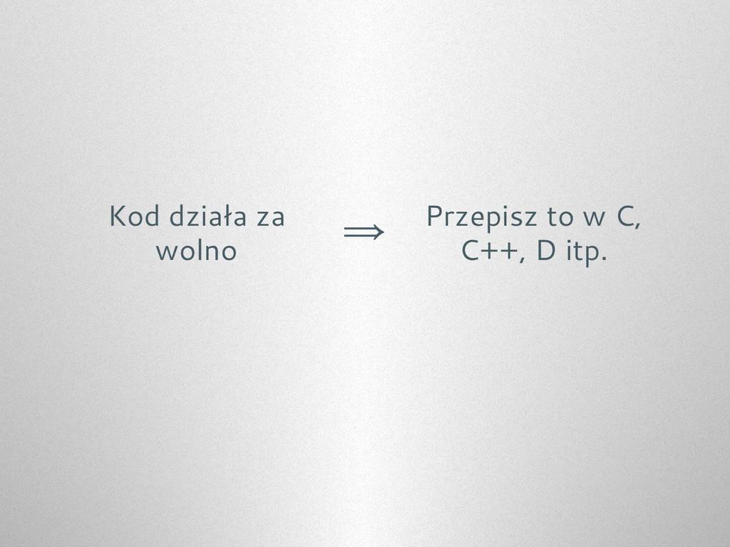 Kod działa za wolno ⇒ Przepisz to w C, C++, D i...