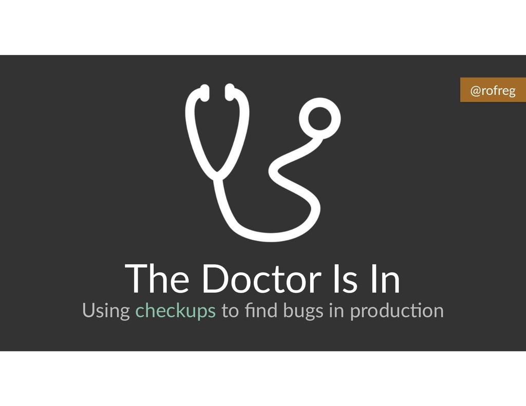 The Doctor Is In Using checkups to find bugs in ...