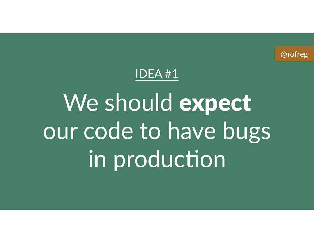 We should expect our code to have bugs in produ...