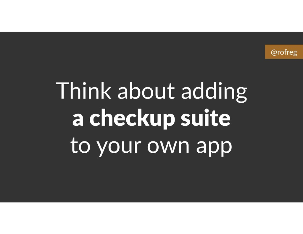 Think about adding a checkup suite to your own ...