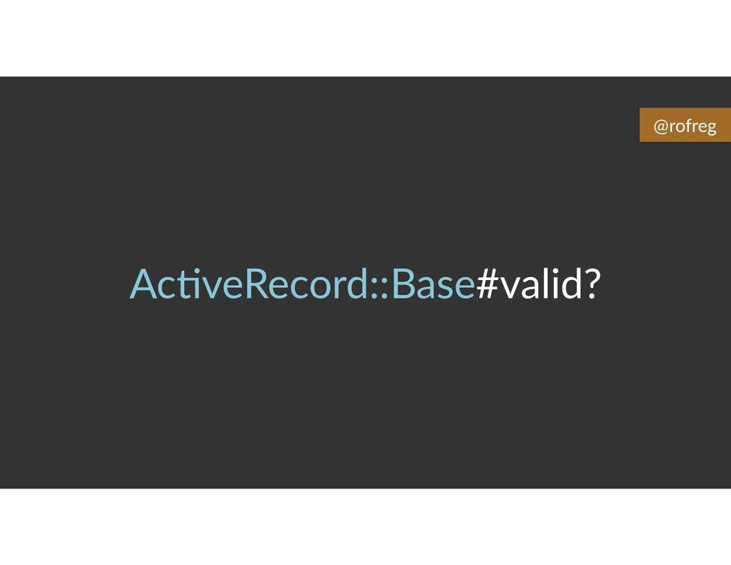 Ac6veRecord::Base#valid? @rofreg