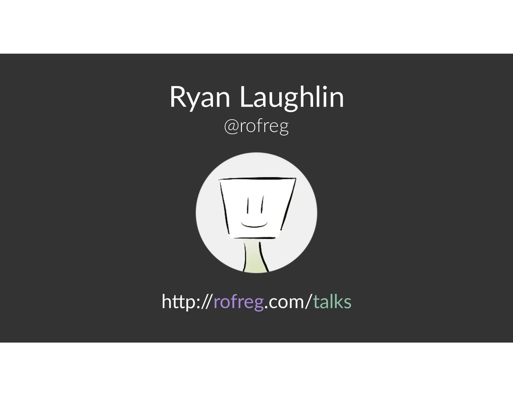Ryan Laughlin @rofreg h>p:/ /rofreg.com/talks