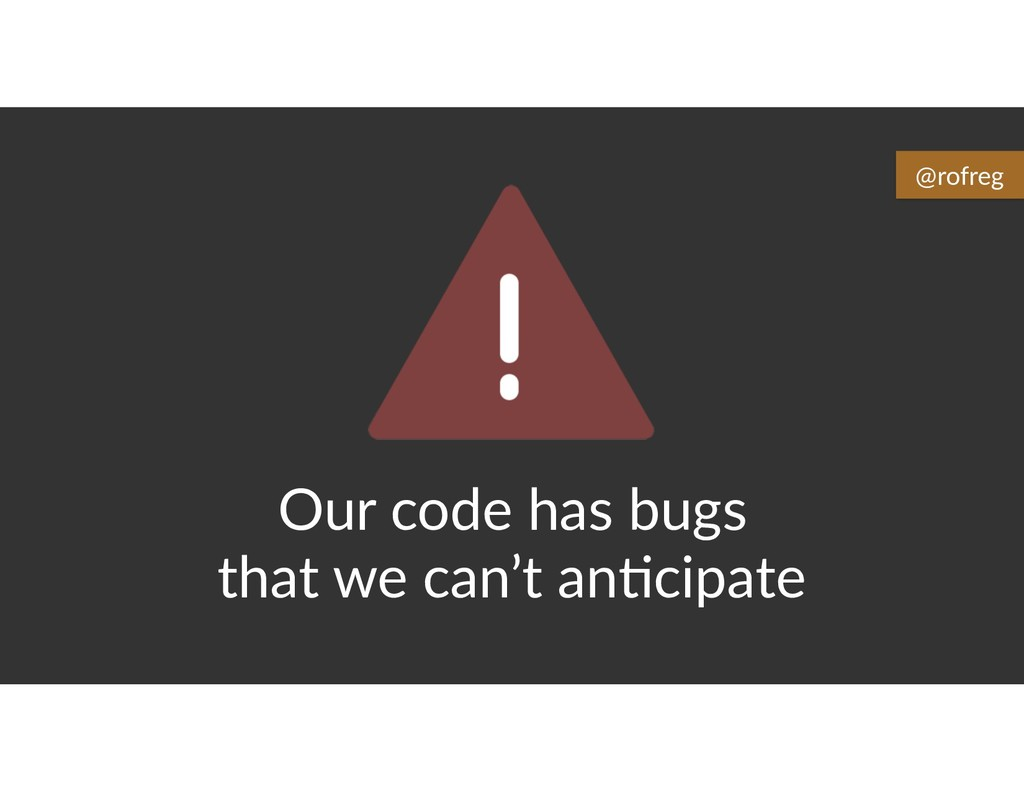 Our code has bugs that we can't an6cipate @rofr...