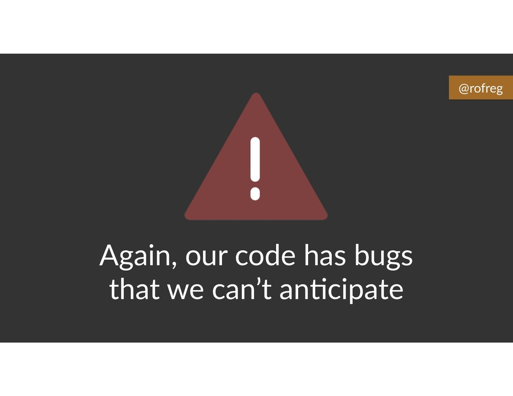Again, our code has bugs that we can't an6cipat...