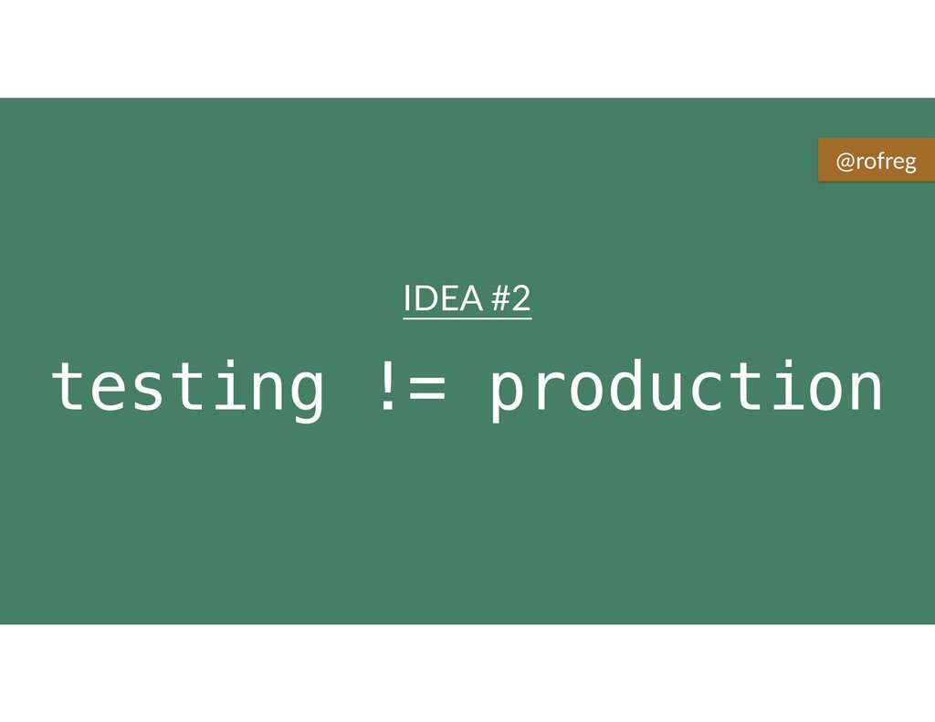 testing != production IDEA #2 @rofreg