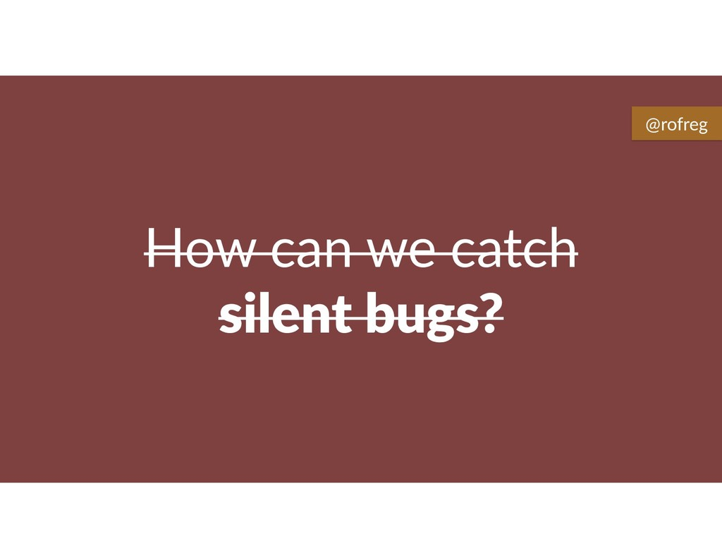 How can we catch silent bugs? @rofreg