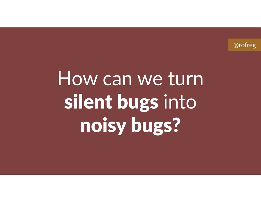 How can we turn silent bugs into noisy bugs? @r...