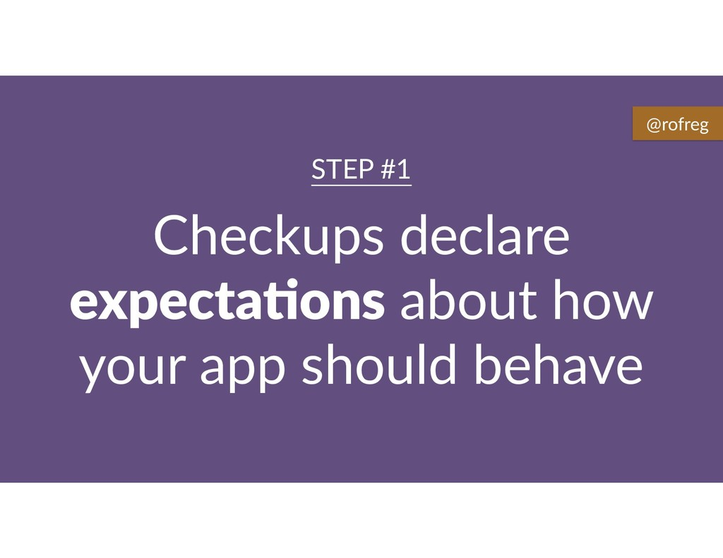 Checkups declare expecta9ons about how your app...