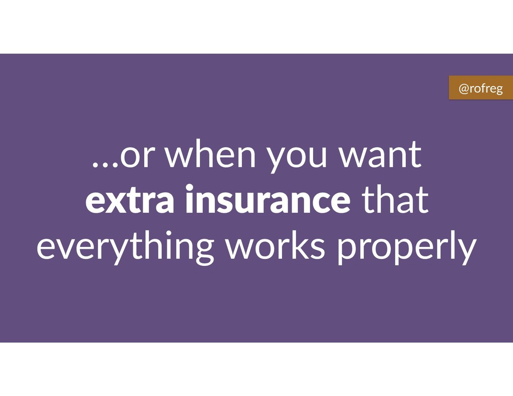 …or when you want extra insurance that everythi...