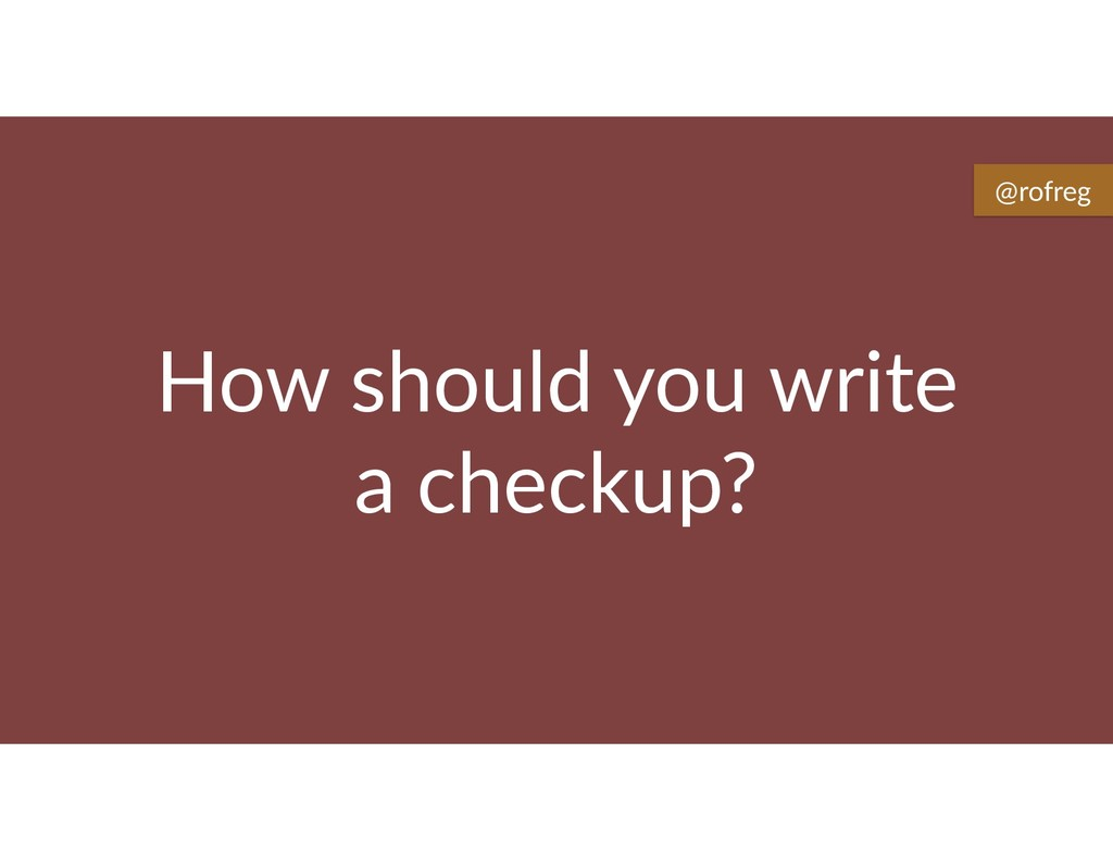 How should you write a checkup? @rofreg