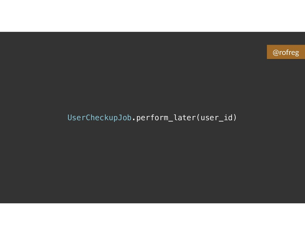 UserCheckupJob.perform_later(user_id) @rofreg