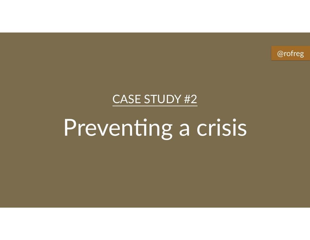 Preven6ng a crisis CASE STUDY #2 @rofreg