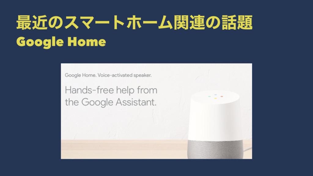 ࠷ۙͷεϚʔτϗʔϜؔ࿈ͷ Google Home