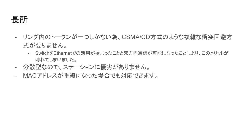長所 - リング内のトークンが一つしかない為、CSMA/CD方式のような複雑な衝突回避方 式が...