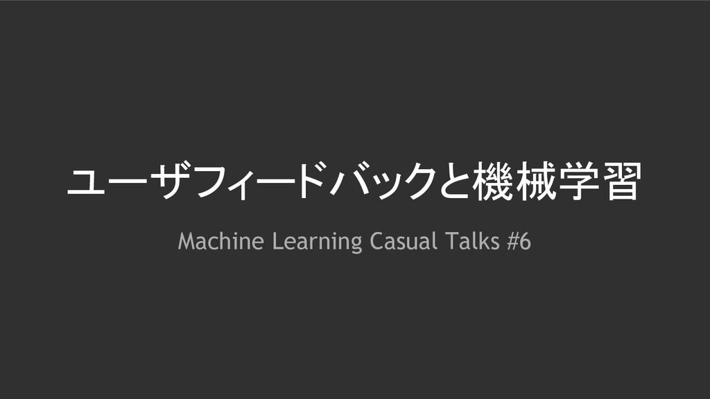 ユーザフィードバックと機械学習 Machine Learning Casual Talks #6