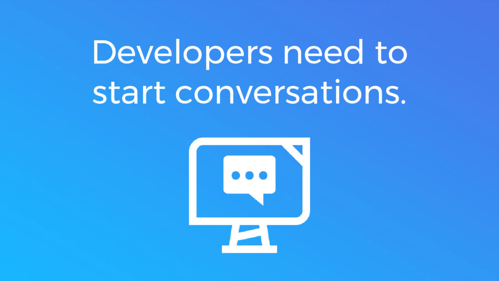 Developers need to start conversations.