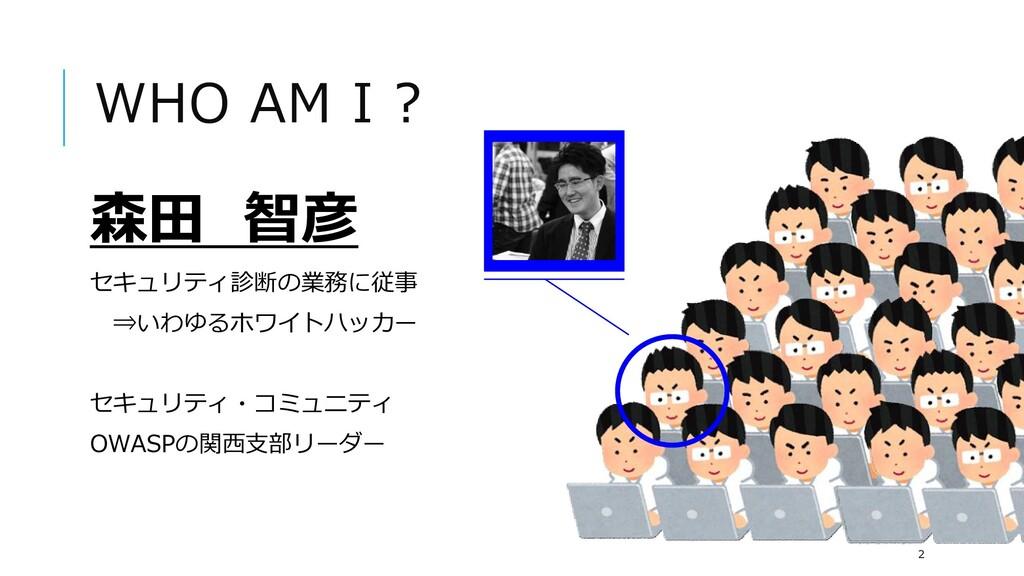 WHO AM I ? 森田 智彦 セキュリティ診断の業務に従事 ⇒いわゆるホワイトハッカー セ...