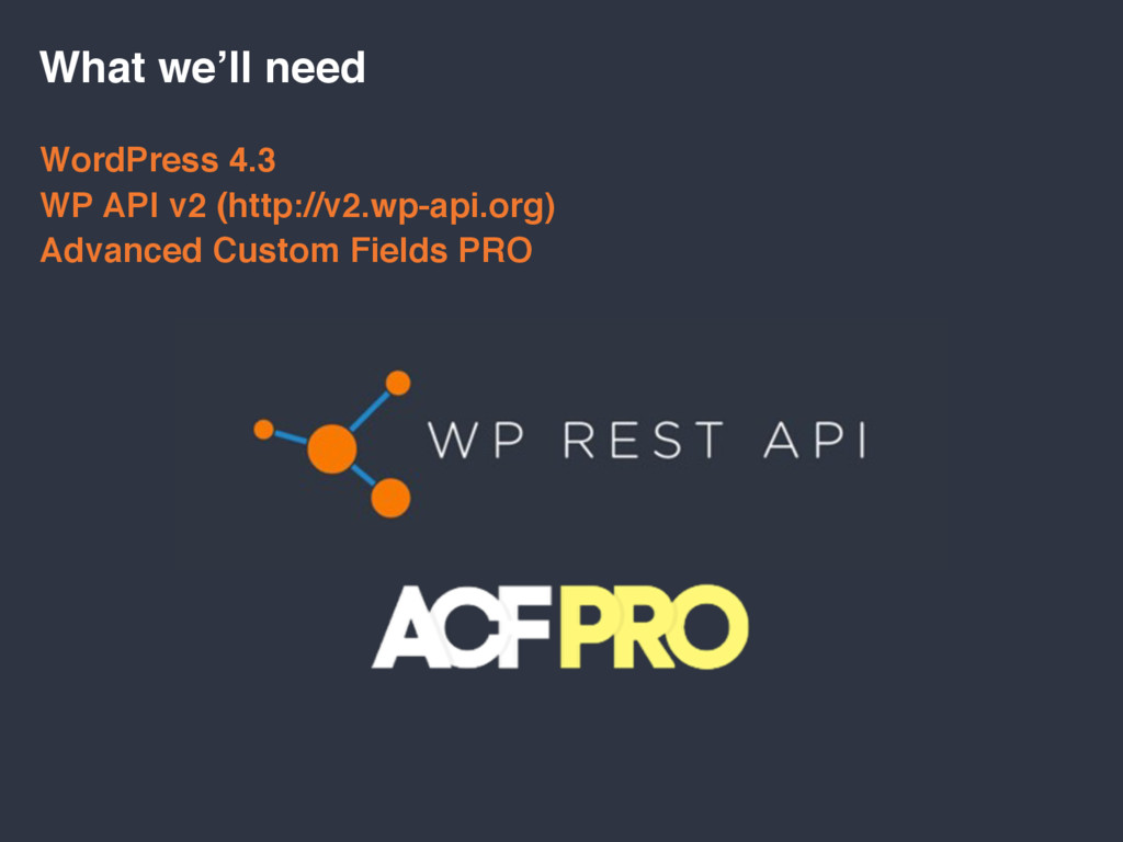 What we'll need WordPress 4.3 WP API v2 (http:/...