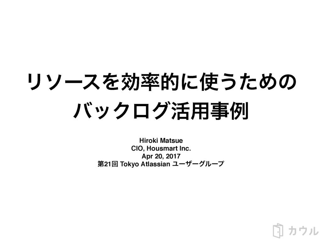 ϦιʔεΛޮతʹ͏ͨΊͷ όοΫϩά׆༻ྫ Hiroki Matsue CIO, Hou...