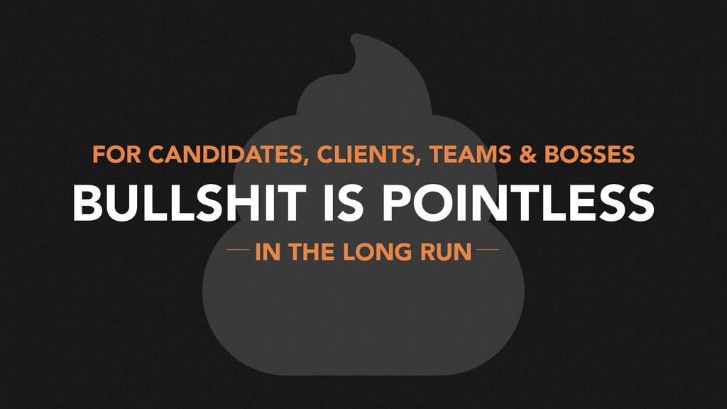 BULLSHIT IS POINTLESS FOR CANDIDATES, CLIENTS, ...