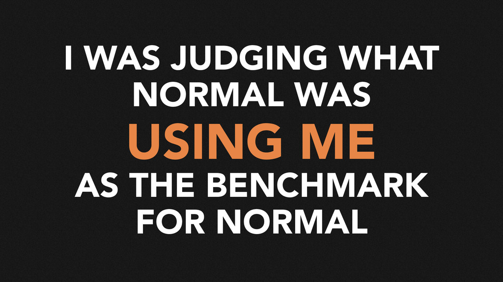 I WAS JUDGING WHAT NORMAL WAS USING ME AS THE B...