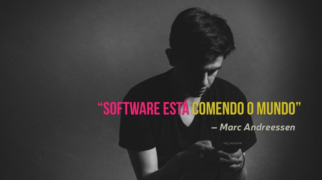 """""""Software está comendo o mundo"""" – Marc Andreess..."""