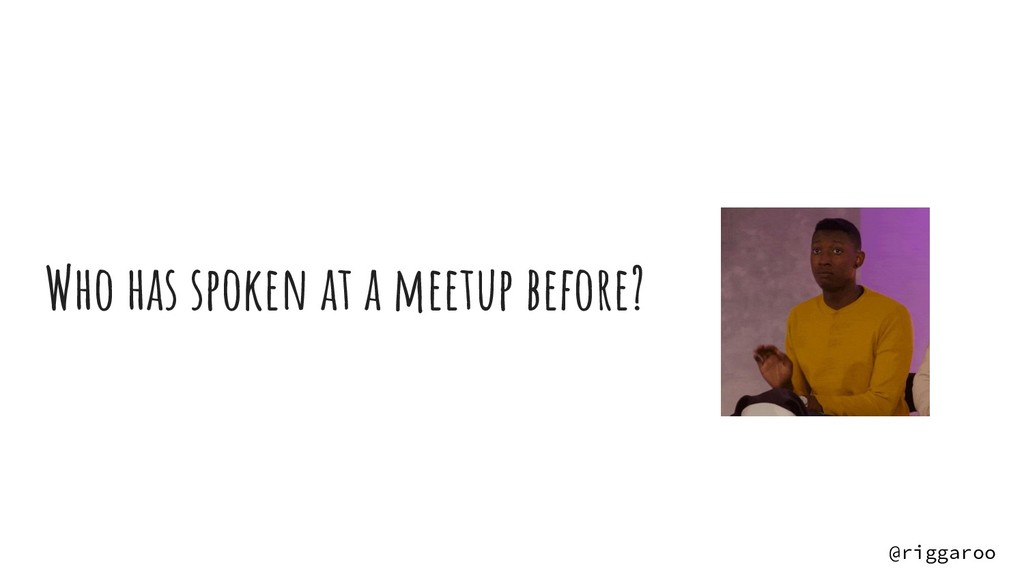 Who has spoken at a meetup before? @riggaroo