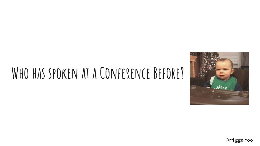 Who has spoken at a Conference Before? @riggaroo