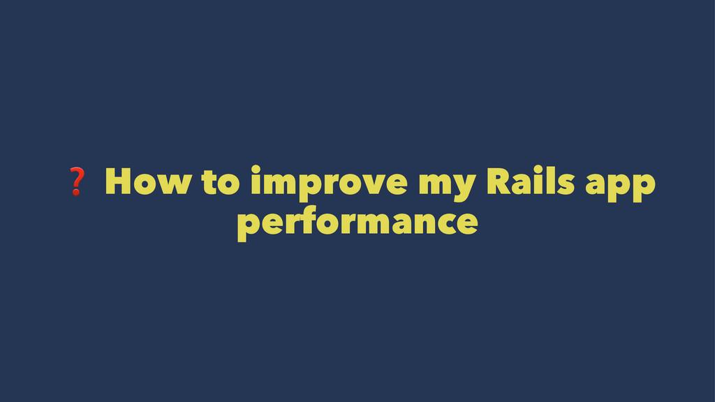 ❓ How to improve my Rails app performance