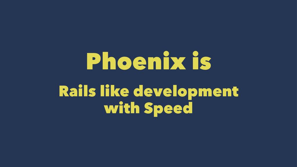 Phoenix is Rails like development with Speed