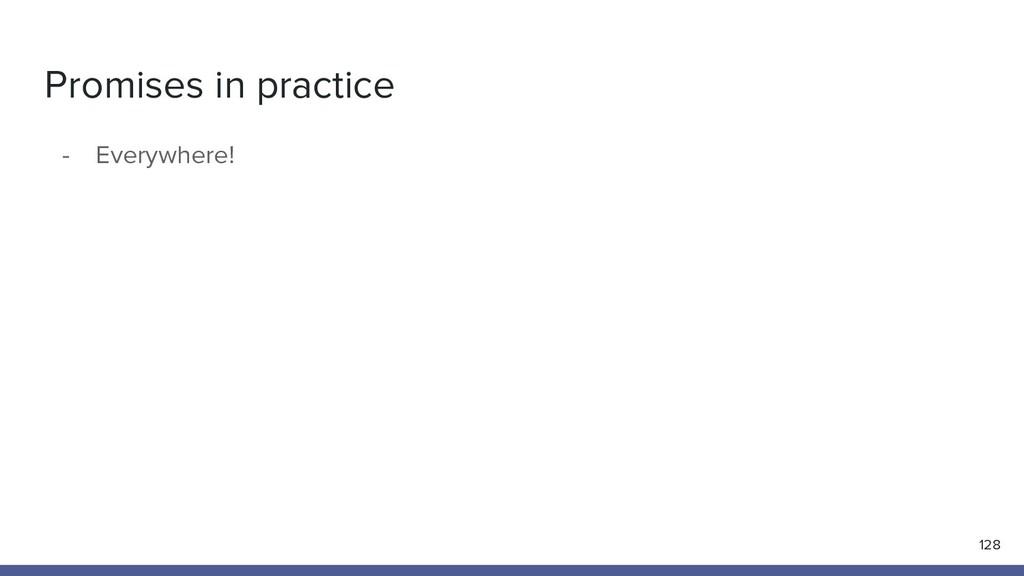 Promises in practice - Everywhere! 128
