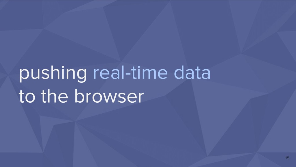 pushing real-time data to the browser 15