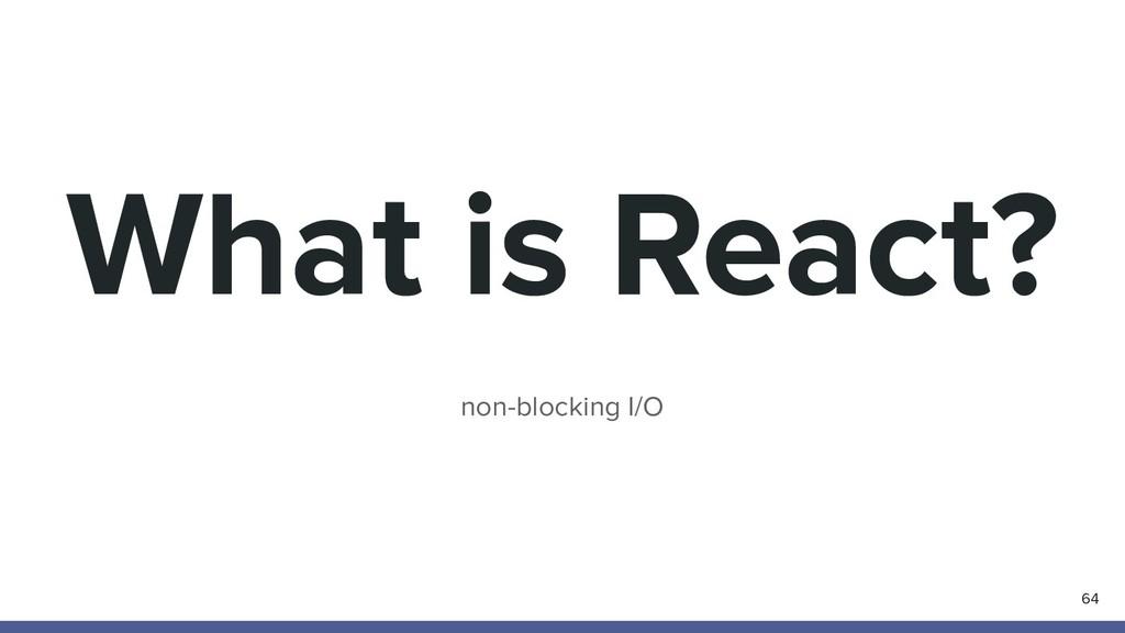 What is React? non-blocking I/O 64