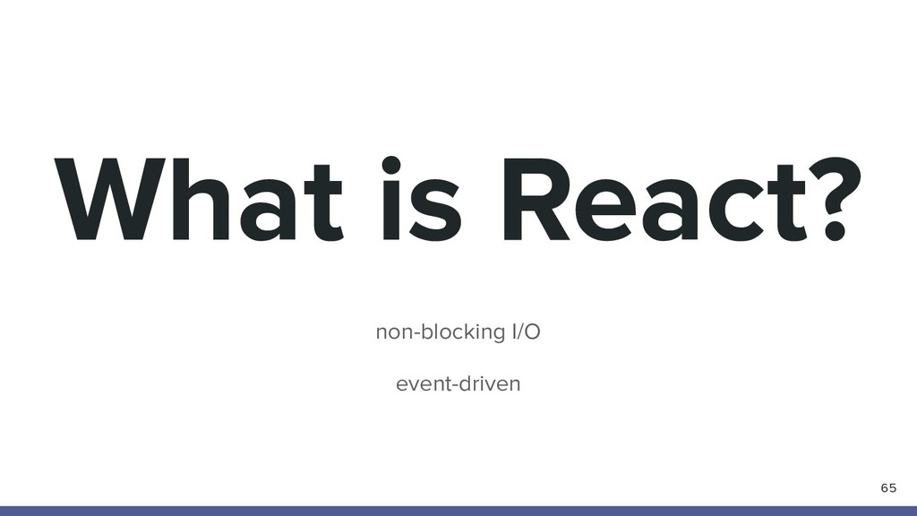 What is React? non-blocking I/O event-driven 65