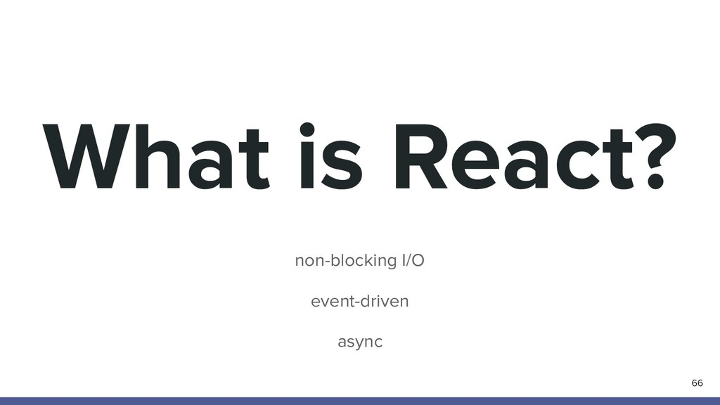 What is React? non-blocking I/O event-driven as...