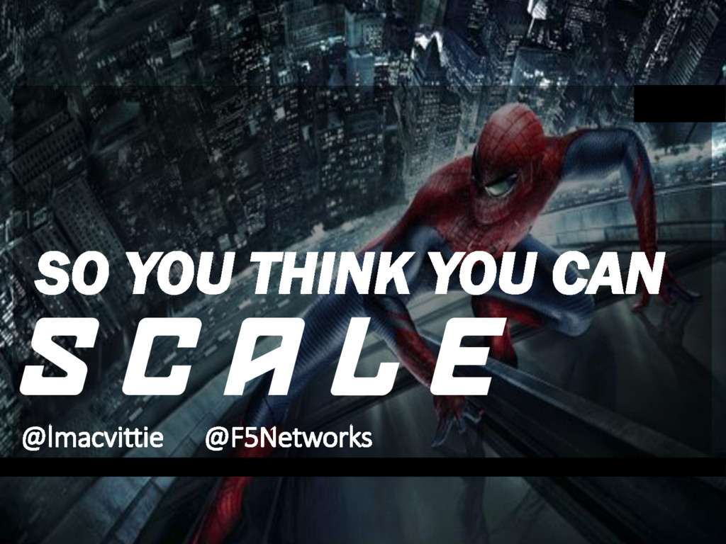SO YOU THINK YOU CAN S C A L E @lmacvittie @F5N...