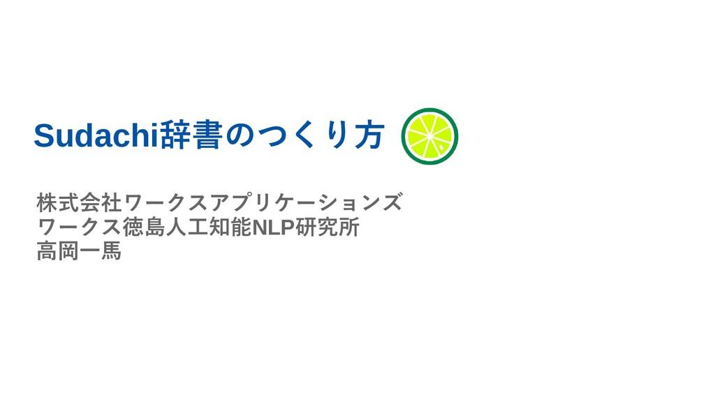 Sudachi辞書のつくり方 株式会社ワークスアプリケーションズ ワークス徳島人工知能NLP研...