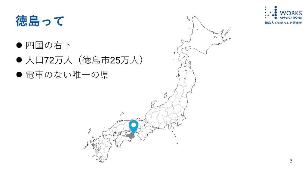 3 徳島って ● 四国の右下 ● 人口72万人(徳島市25万人) ● 電車のない唯一の県