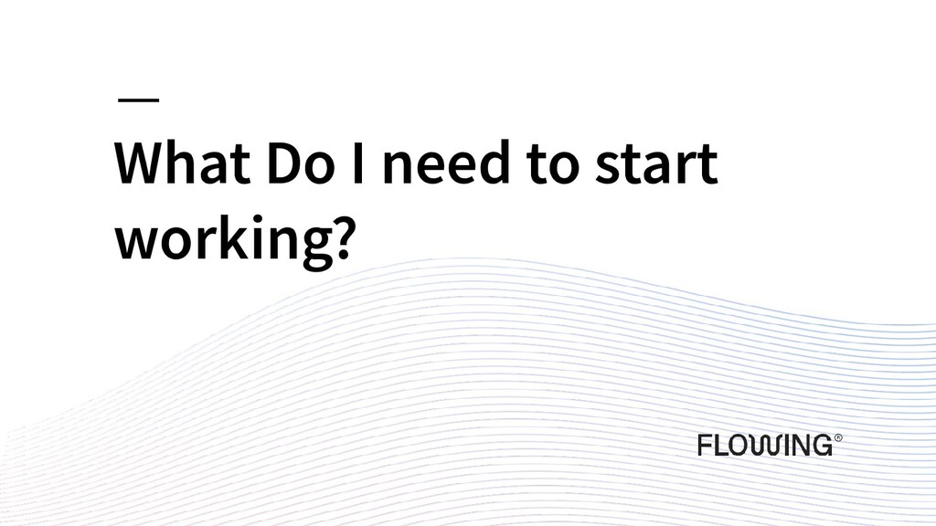 What Do I need to start working?