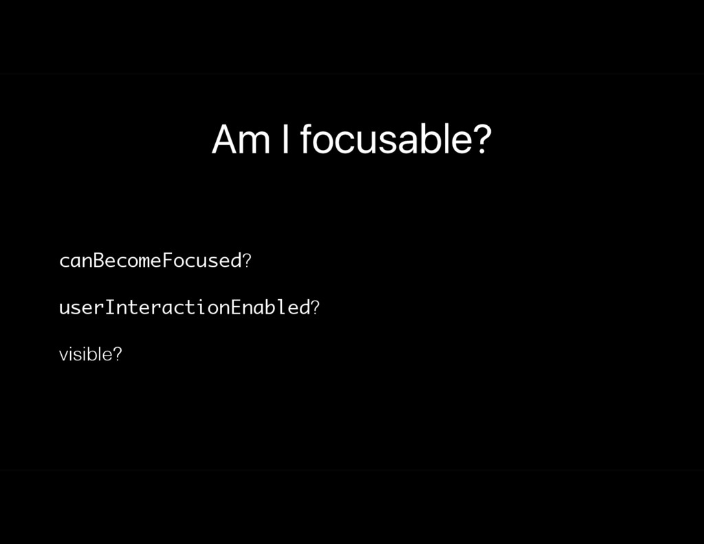 Am I focusable? canBecomeFocused? userInteracti...