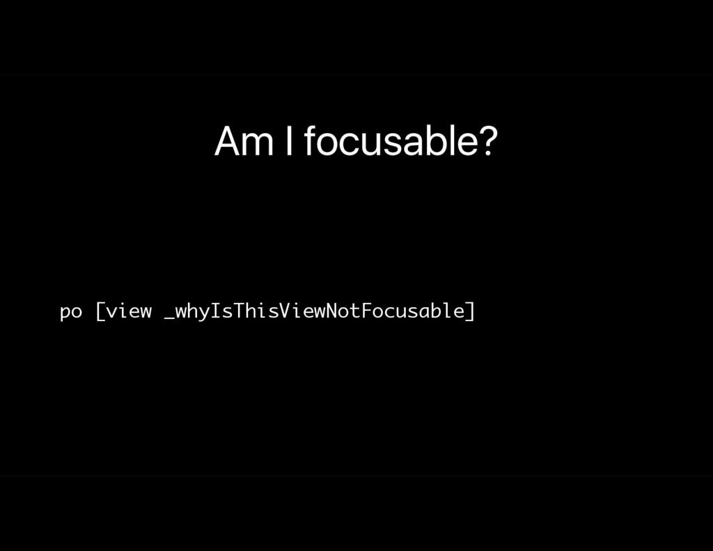Am I focusable? po [view _whyIsThisViewNotFocus...