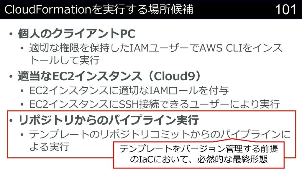 101 CloudFormationを実⾏する場所候補 • 個⼈のクライアントPC • 適切な...